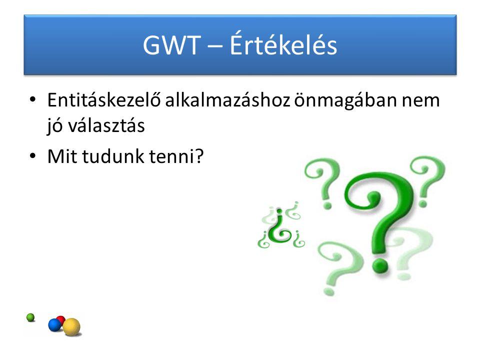 GWT – Értékelés Entitáskezelő alkalmazáshoz önmagában nem jó választás Mit tudunk tenni