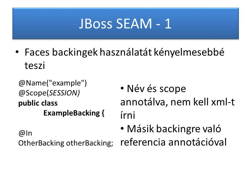 JBoss SEAM - 1 Faces backingek használatát kényelmesebbé teszi @Name( example ) @Scope(SESSION) public class ExampleBacking { @In OtherBacking otherBacking; Név és scope annotálva, nem kell xml-t írni Másik backingre való referencia annotációval