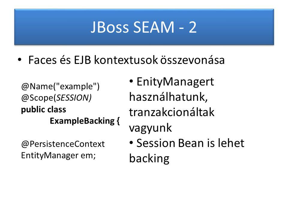 JBoss SEAM - 2 Faces és EJB kontextusok összevonása @Name( example ) @Scope(SESSION) public class ExampleBacking { @PersistenceContext EntityManager em; EnityManagert használhatunk, tranzakcionáltak vagyunk Session Bean is lehet backing