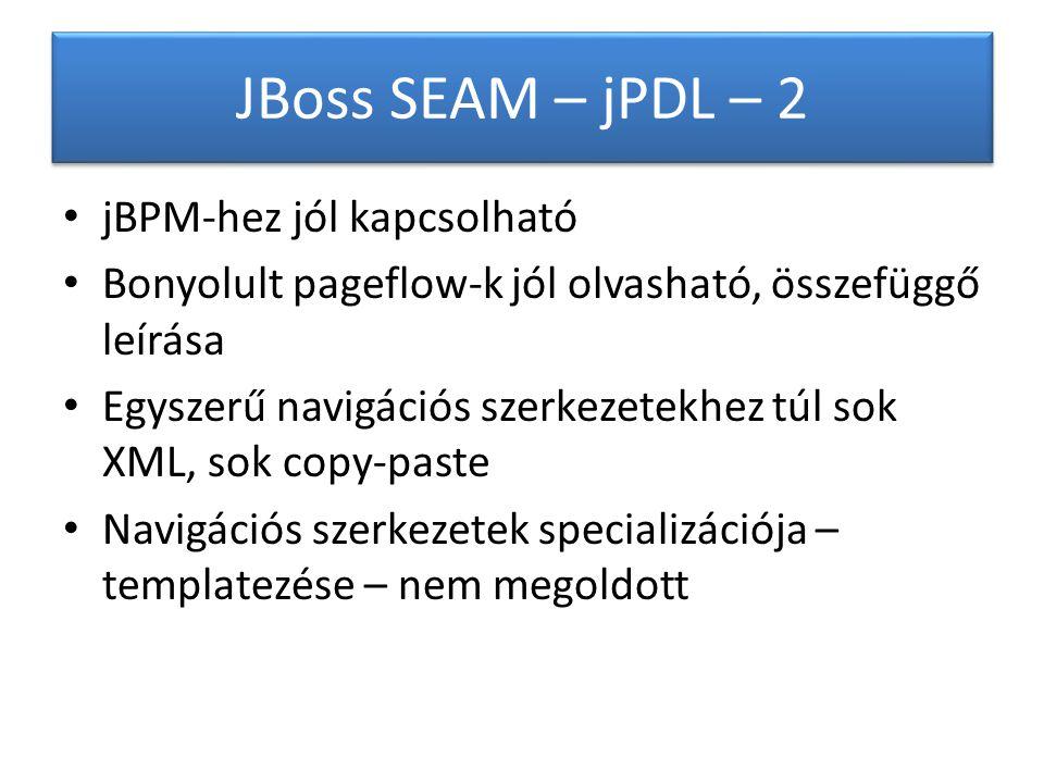 JBoss SEAM – jPDL – 2 jBPM-hez jól kapcsolható Bonyolult pageflow-k jól olvasható, összefüggő leírása Egyszerű navigációs szerkezetekhez túl sok XML, sok copy-paste Navigációs szerkezetek specializációja – templatezése – nem megoldott