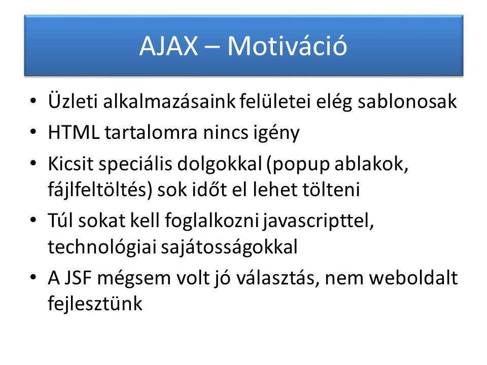 AJAX – Motiváció Üzleti alkalmazásaink felületei elég sablonosak HTML tartalomra nincs igény Kicsit speciális dolgokkal (popup ablakok, fájlfeltöltés) sok időt el lehet tölteni Túl sokat kell foglalkozni javascripttel, technológiai sajátosságokkal A JSF mégsem volt jó választás, nem weboldalt fejlesztünk
