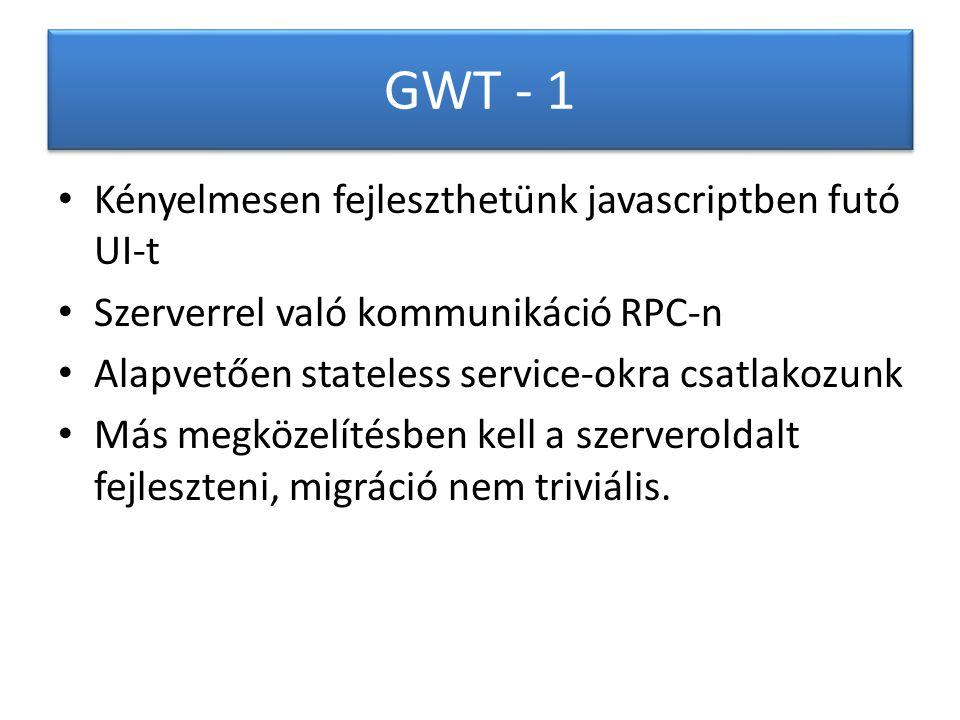 GWT - 1 Kényelmesen fejleszthetünk javascriptben futó UI-t Szerverrel való kommunikáció RPC-n Alapvetően stateless service-okra csatlakozunk Más megközelítésben kell a szerveroldalt fejleszteni, migráció nem triviális.