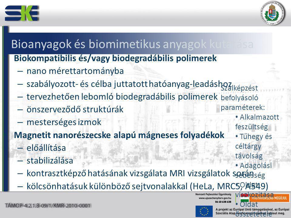 Bioanyagok és biomimetikus anyagok kutatása Biokompatibilis és/vagy biodegradábilis polimerek – nano mérettartományba – szabályozott- és célba juttatott hatóanyag-leadáshoz – tervezhetően lebomló biodegradábilis polimerek – önszerveződő struktúrák – mesterséges izmok Magnetit nanorészecske alapú mágneses folyadékok – előállítása – stabilizálása – kontrasztképző hatásának vizsgálata MRI vizsgálatok során – kölcsönhatásuk különböző sejtvonalakkal (HeLa, MRC5, A549) Szálképzést befolyásoló paraméterek: Alkalmazott feszültség Tűhegy és céltárgy távolság Adagolási sebesség Oldat viszkozitása Oldat összetétele Oldószer minősége