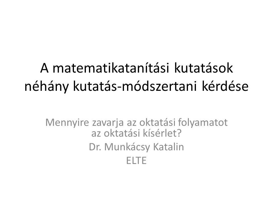 A matematikatanítási kutatások néhány kutatás-módszertani kérdése Mennyire zavarja az oktatási folyamatot az oktatási kísérlet? Dr. Munkácsy Katalin E