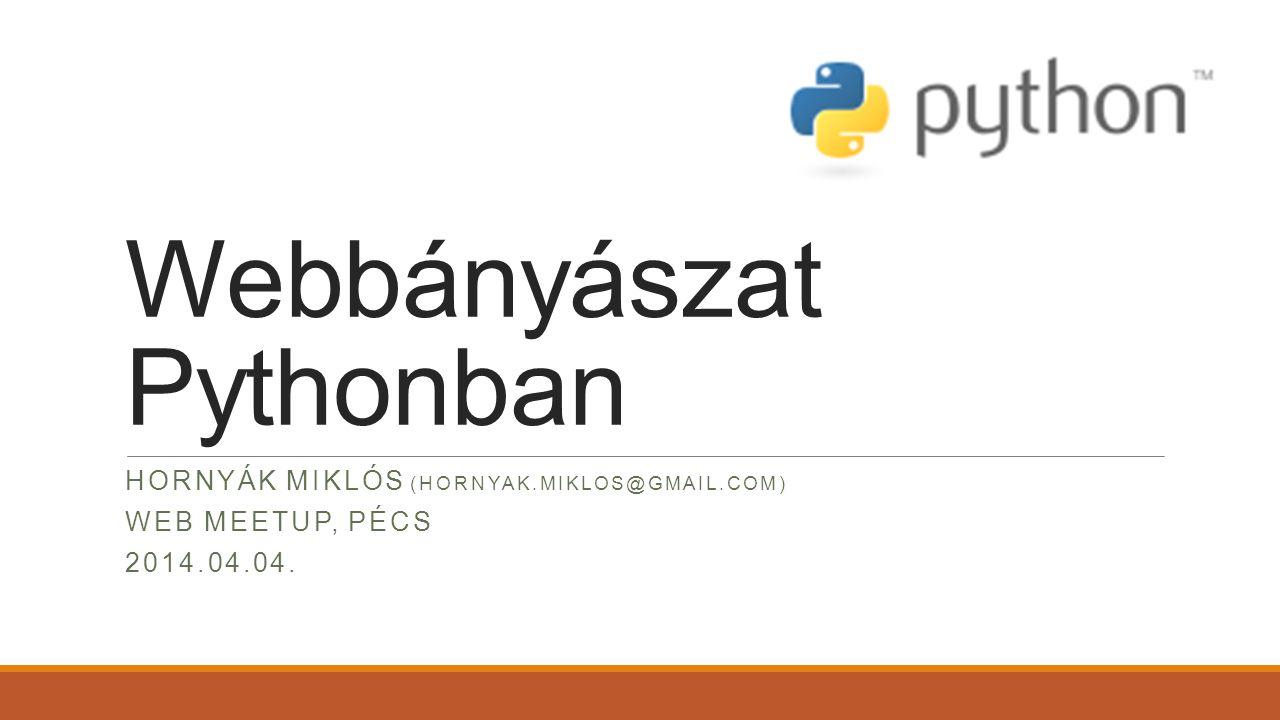 Webbányászat Pythonban HORNYÁK MIKLÓS (HORNYAK.MIKLOS@GMAIL.COM) WEB MEETUP, PÉCS 2014.04.04.