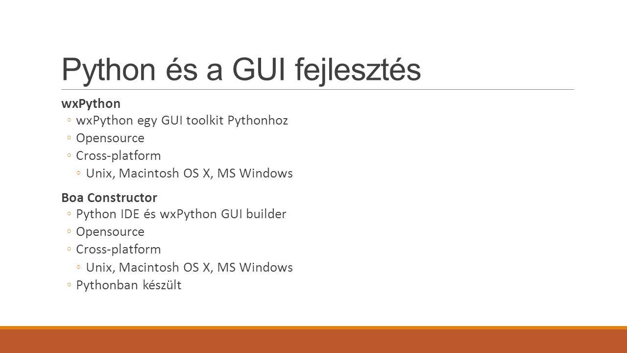 Python és a GUI fejlesztés wxPython ◦wxPython egy GUI toolkit Pythonhoz ◦Opensource ◦Cross-platform ◦Unix, Macintosh OS X, MS Windows Boa Constructor ◦Python IDE és wxPython GUI builder ◦Opensource ◦Cross-platform ◦Unix, Macintosh OS X, MS Windows ◦Pythonban készült