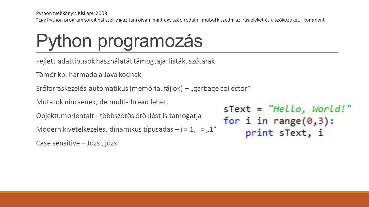 Python programozás Fejlett adattípusok használatát támogtaja: listák, szótárak Tömör kb. harmada a Java kódnak Erőforráskezelés automatikus (memória,