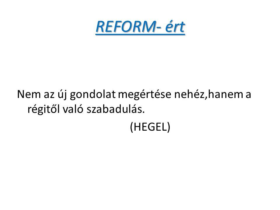 REFORM- ért Nem az új gondolat megértése nehéz,hanem a régitől való szabadulás. (HEGEL)