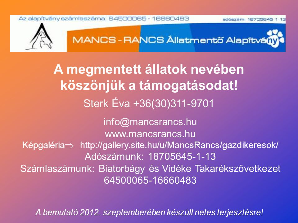 info@mancsrancs.hu www.mancsrancs.hu Képgaléria  http://gallery.site.hu/u/MancsRancs/gazdikeresok/ Adószámunk: 18705645-1-13 Számlaszámunk: Biatorbágy és Vidéke Takarékszövetkezet 64500065-16660483 A megmentett állatok nevében köszönjük a támogatásodat.