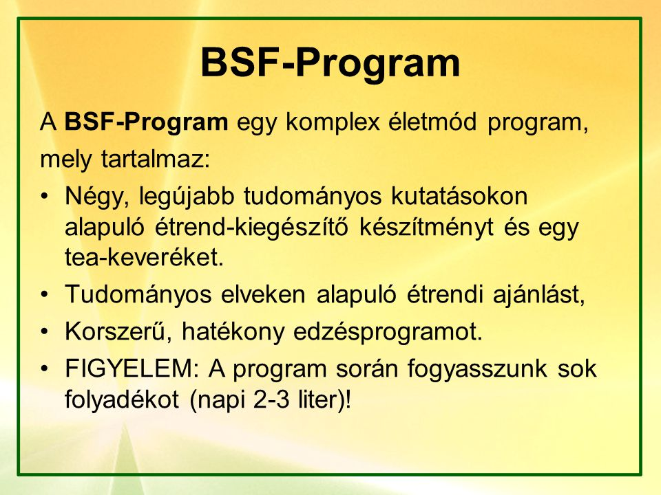 BSF-Program A BSF-Program egy komplex életmód program, mely tartalmaz: Négy, legújabb tudományos kutatásokon alapuló étrend-kiegészítő készítményt és