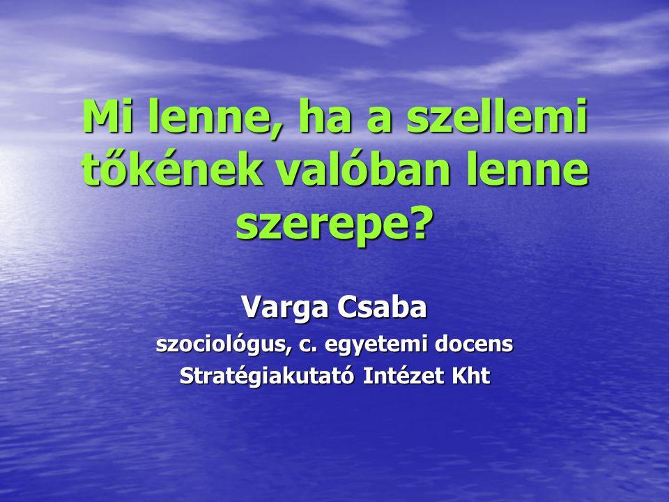 Mi lenne, ha a szellemi tőkének valóban lenne szerepe? Varga Csaba szociológus, c. egyetemi docens Stratégiakutató Intézet Kht