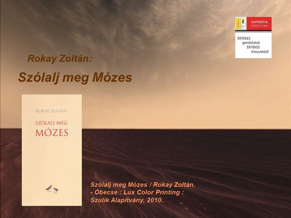 Rokay Zoltán: Szólalj meg Mózes Szólalj meg Mózes / Rokay Zoltán. - Óbecse : Lux Color Printing : Szulik Alapítvány, 2010.