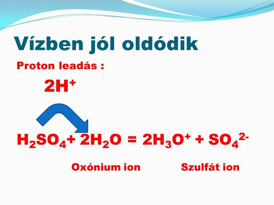 Vízben jól oldódik Proton leadás : 2H + H 2 SO 4 + 2H 2 O = 2H 3 O + +SO 4 2- Oxónium ionSzulfát ion