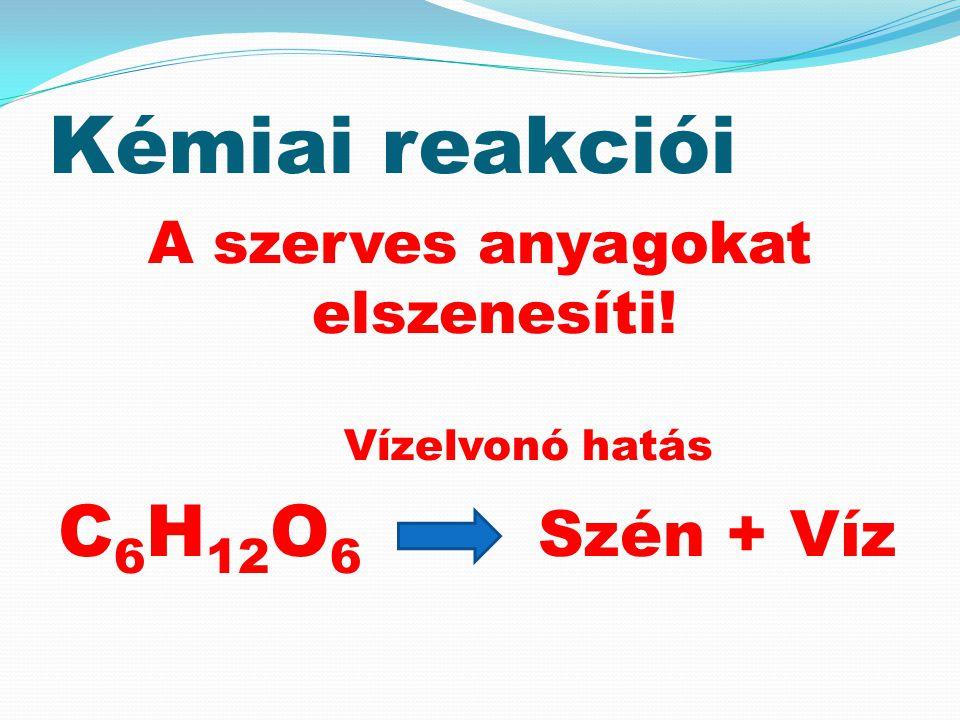 Kémiai reakciói A szerves anyagokat elszenesíti! Vízelvonó hatás C 6 H 12 O 6 Szén + Víz
