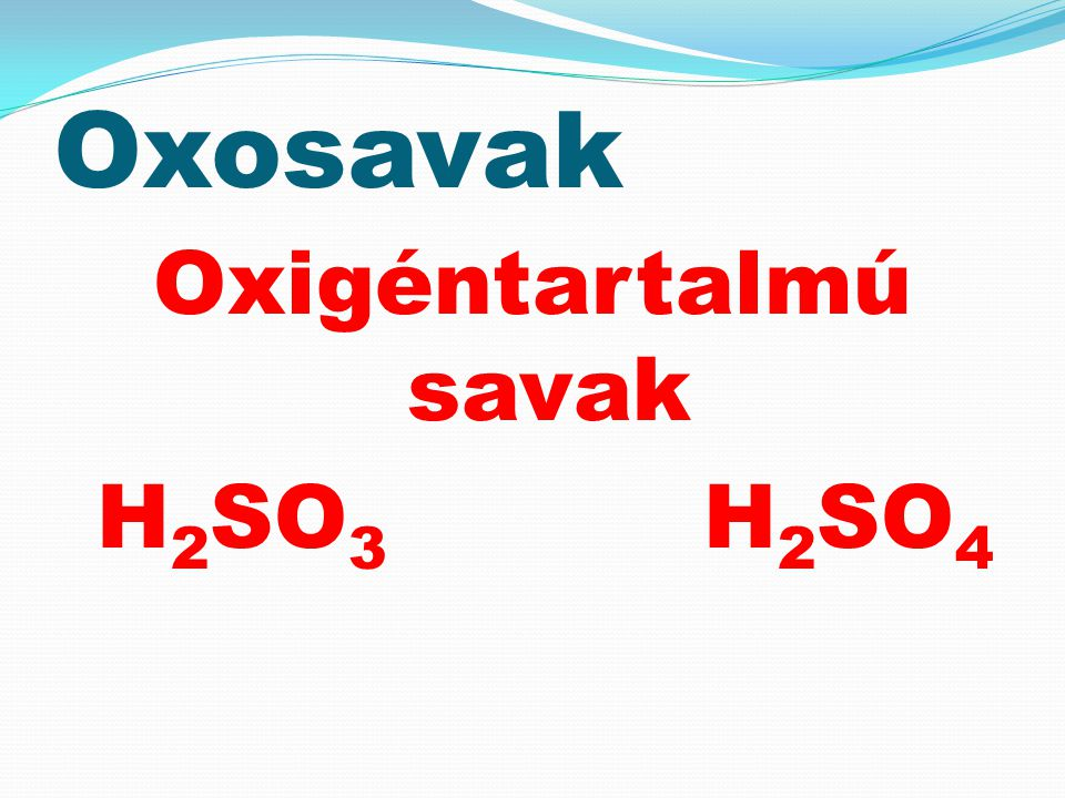 Oxosavak Oxigéntartalmú savak H 2 SO 3 H 2 SO 4