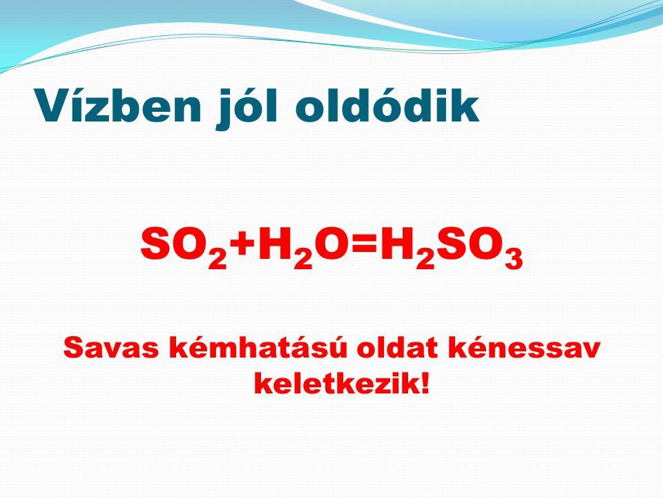 Vízben jól oldódik SO 2 +H 2 O=H 2 SO 3 Savas kémhatású oldat kénessav keletkezik!