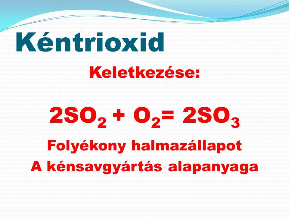 Kéntrioxid Keletkezése: 2SO 2 + O 2 = 2SO 3 Folyékony halmazállapot A kénsavgyártás alapanyaga