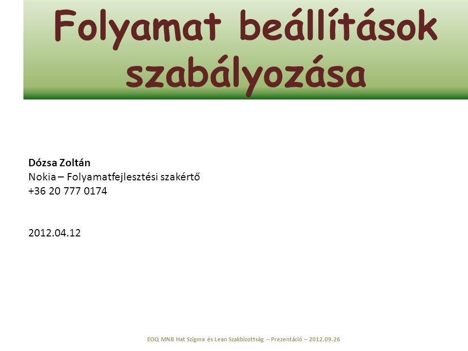 Folyamat beállítások szabályozása EOQ MNB Hat Szigma és Lean Szakbizottság – Prezentáció – 2012.09.26 Dózsa Zoltán Nokia – Folyamatfejlesztési szakért