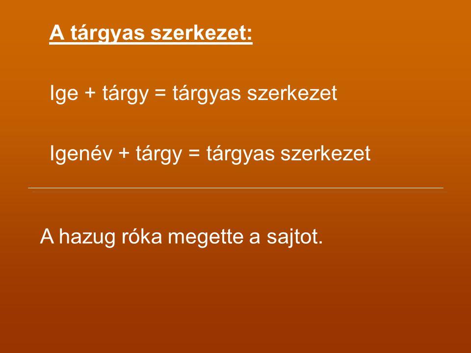 A tárgyas szerkezet: Ige + tárgy = tárgyas szerkezet Igenév + tárgy = tárgyas szerkezet A hazug róka megette a sajtot.