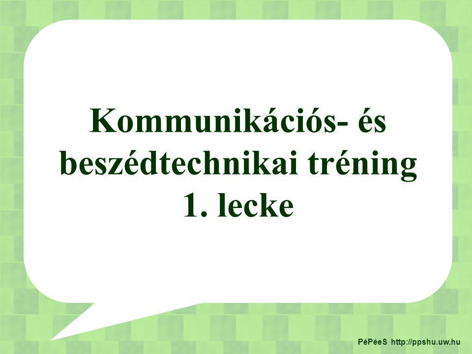 Kommunikációs- és beszédtechnikai tréning 1. lecke PéPéeS http://ppshu.uw.hu