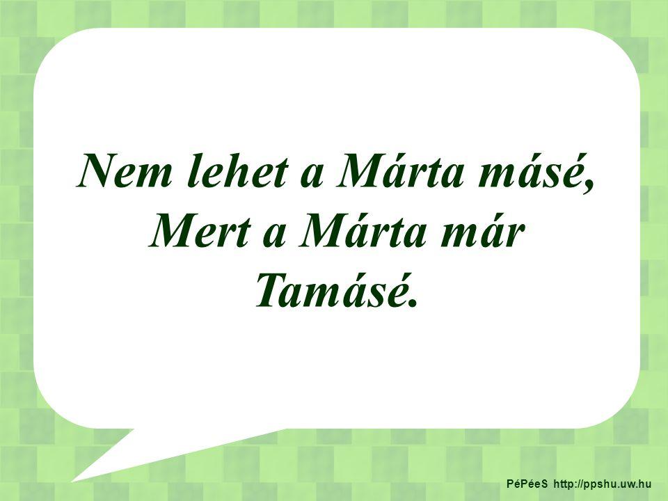 Nem lehet a Márta másé, Mert a Márta már Tamásé. PéPéeS http://ppshu.uw.hu