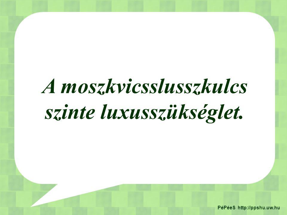 A moszkvicsslusszkulcs szinte luxusszükséglet. PéPéeS http://ppshu.uw.hu