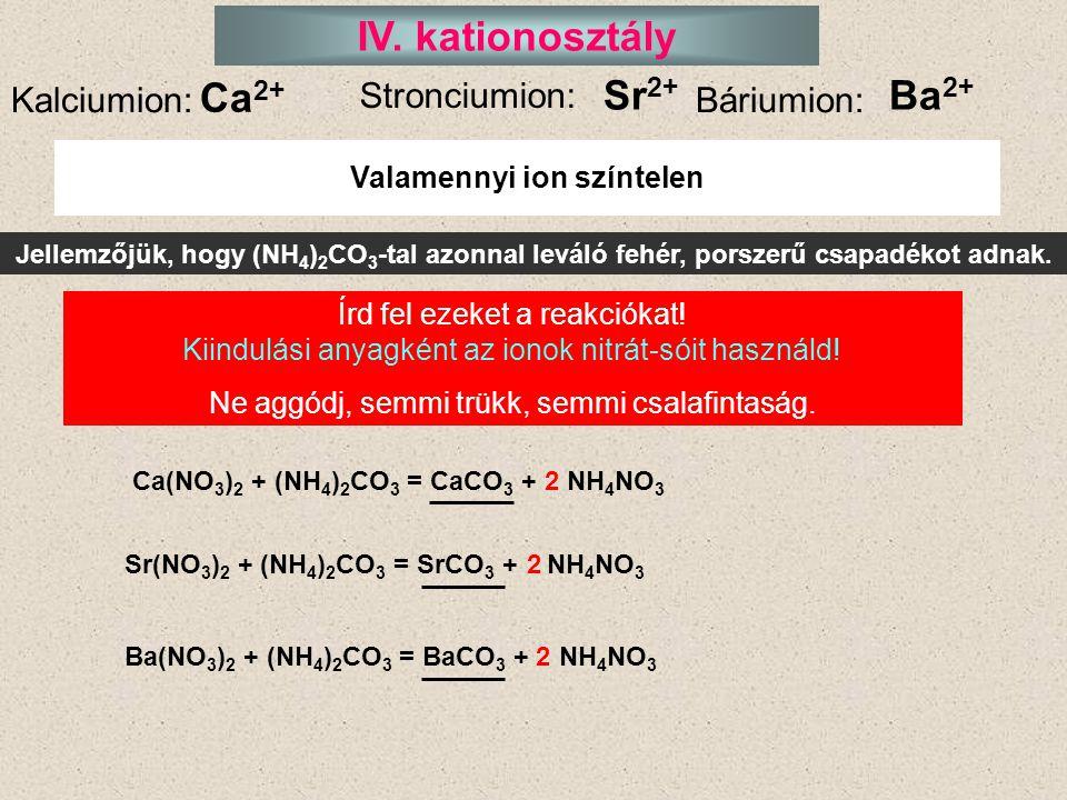 IV. kationosztály Kalciumion: Stronciumion: Báriumion: Jellemzőjük, hogy (NH 4 ) 2 CO 3 -tal azonnal leváló fehér, porszerű csapadékot adnak. Írd fel