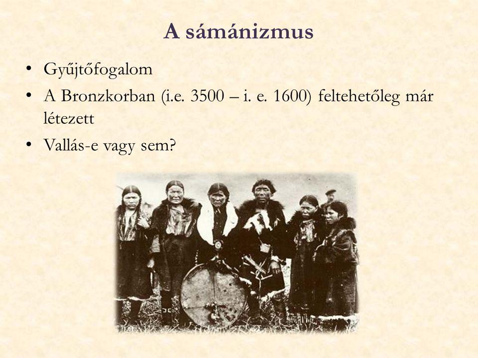 A sámánizmus Gyűjtőfogalom A Bronzkorban (i.e. 3500 – i. e. 1600) feltehetőleg már létezett Vallás-e vagy sem?