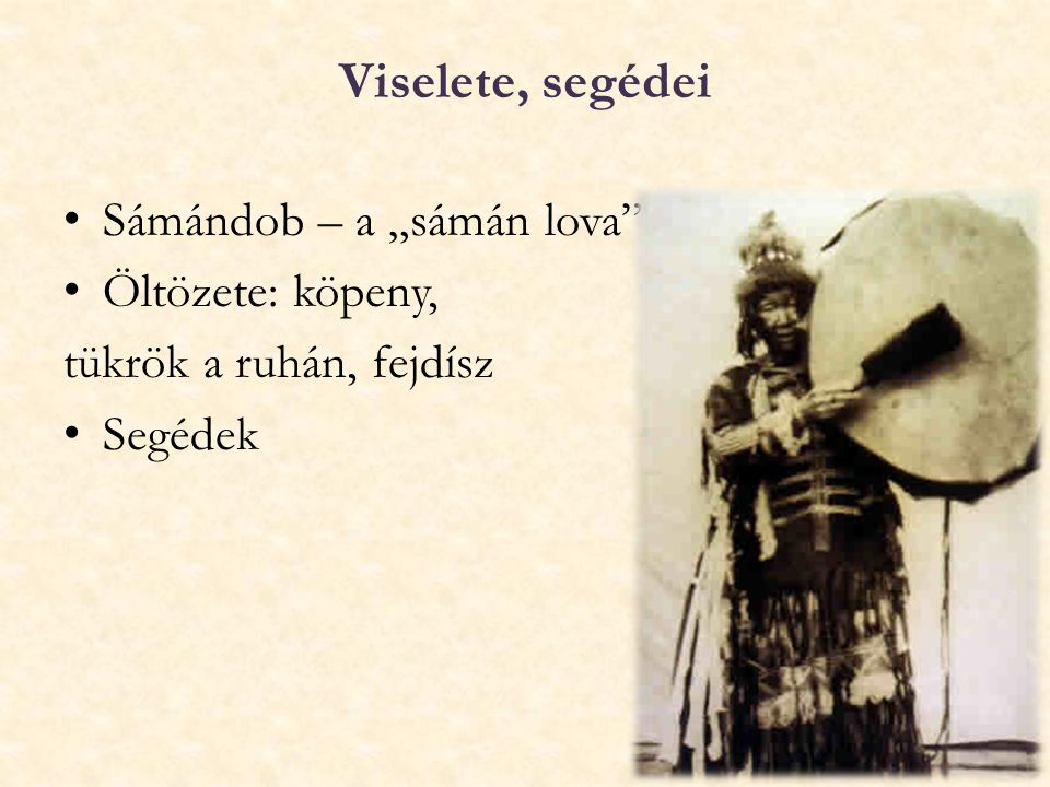 """Viselete, segédei Sámándob – a """"sámán lova"""" Öltözete: köpeny, tükrök a ruhán, fejdísz Segédek"""
