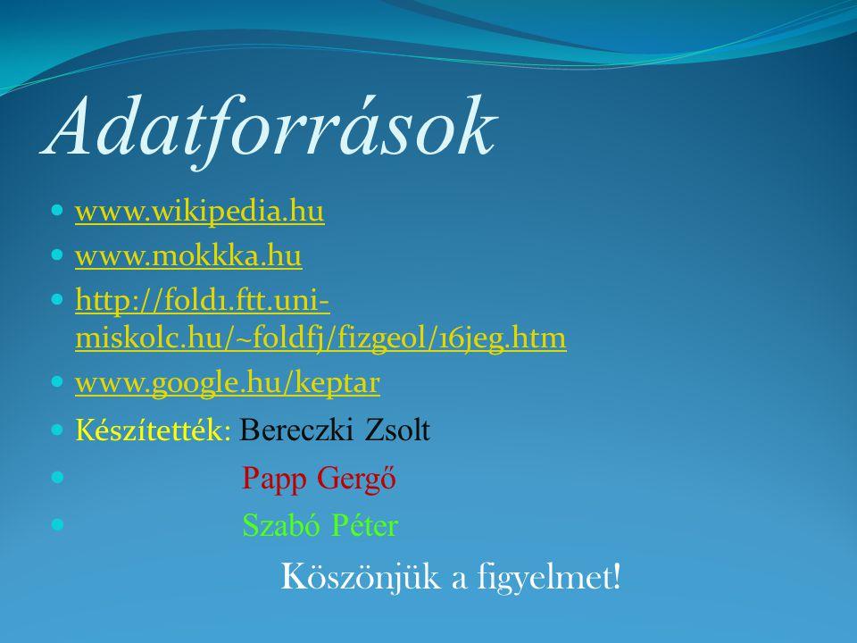 Adatforrások www.wikipedia.hu www.mokkka.hu http://fold1.ftt.uni- miskolc.hu/~foldfj/fizgeol/16jeg.htm http://fold1.ftt.uni- miskolc.hu/~foldfj/fizgeo