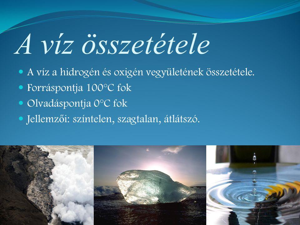 A víz összetétele A víz a hidrogén és oxigén vegyületének összetétele. Forráspontja 100°C fok Olvadáspontja 0°C fok Jellemz ő i: színtelen, szagtalan,