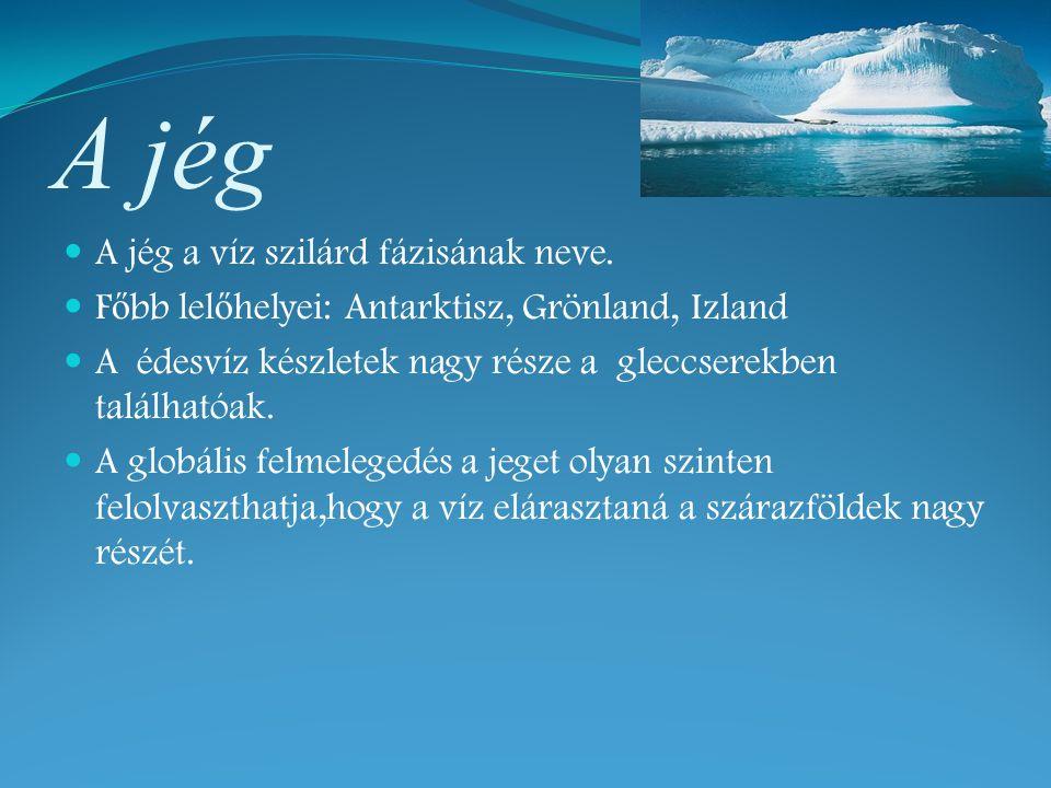 A jég A jég a víz szilárd fázisának neve. F ő bb lel ő helyei: Antarktisz, Grönland, Izland A édesvíz készletek nagy része a gleccserekben találhatóak