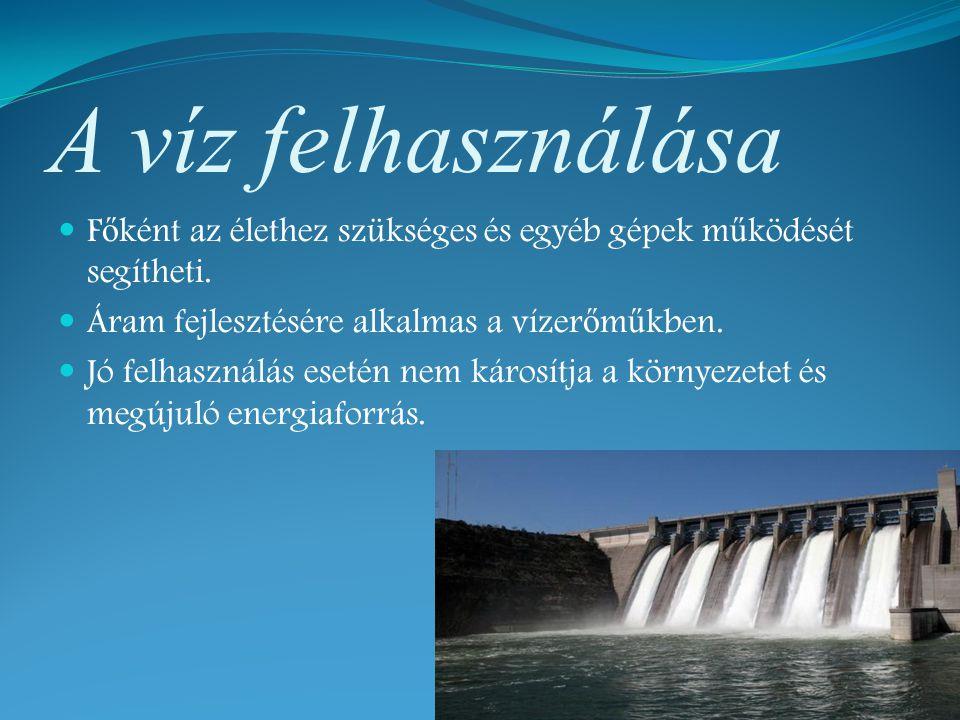A víz felhasználása F ő ként az élethez szükséges és egyéb gépek m ű ködését segítheti. Áram fejlesztésére alkalmas a vízer ő m ű kben. Jó felhasználá