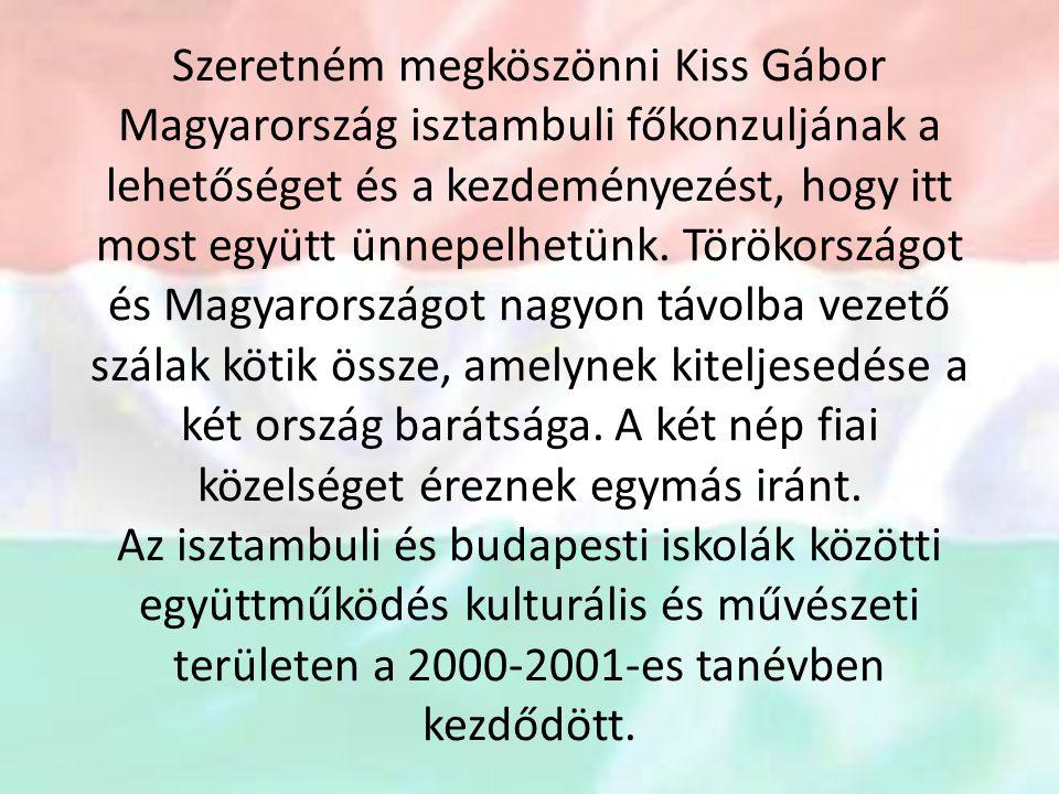 Szeretném megköszönni Kiss Gábor Magyarország isztambuli főkonzuljának a lehetőséget és a kezdeményezést, hogy itt most együtt ünnepelhetünk.