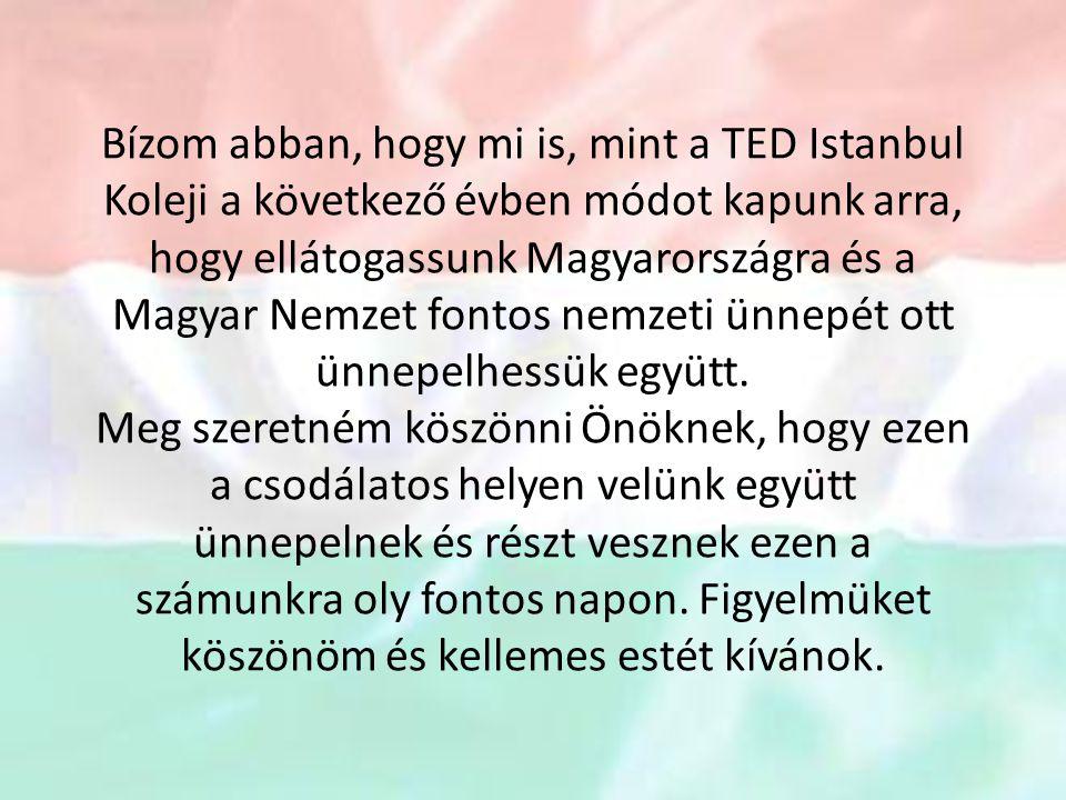 Bízom abban, hogy mi is, mint a TED Istanbul Koleji a következő évben módot kapunk arra, hogy ellátogassunk Magyarországra és a Magyar Nemzet fontos n