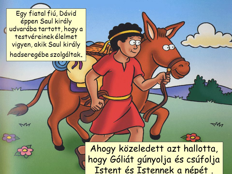 Egy fiatal fiú, Dávid éppen Saul király udvarába tartott, hogy a testvéreinek élelmet vigyen, akik Saul király hadseregébe szolgáltak.
