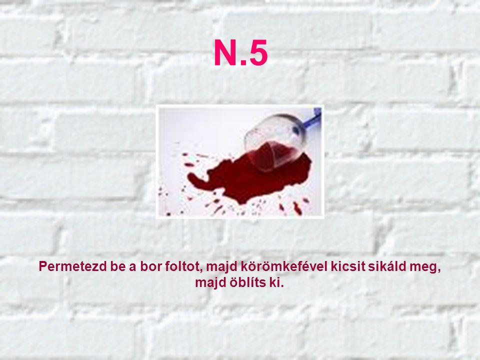 N.5 Permetezd be a bor foltot, majd körömkefével kicsit sikáld meg, majd öblíts ki.
