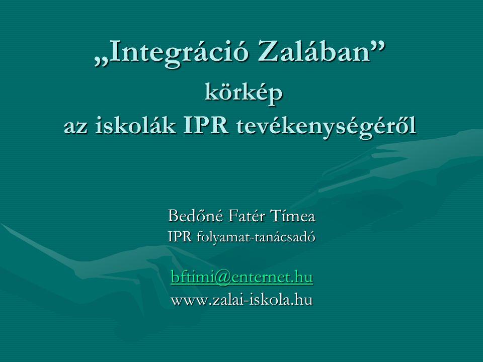 """""""Integráció Zalában"""" körkép az iskolák IPR tevékenységéről Bedőné Fatér Tímea IPR folyamat-tanácsadó bftimi@enternet.hu www.zalai-iskola.hu"""