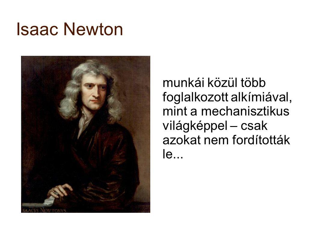 Isaac Newton munkái közül több foglalkozott alkímiával, mint a mechanisztikus világképpel – csak azokat nem fordították le...