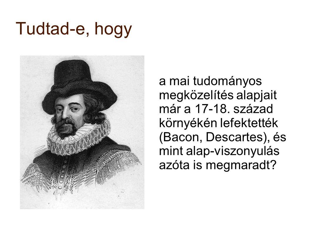 Tudtad-e, hogy a mai tudományos megközelítés alapjait már a 17-18. század környékén lefektették (Bacon, Descartes), és mint alap-viszonyulás azóta is