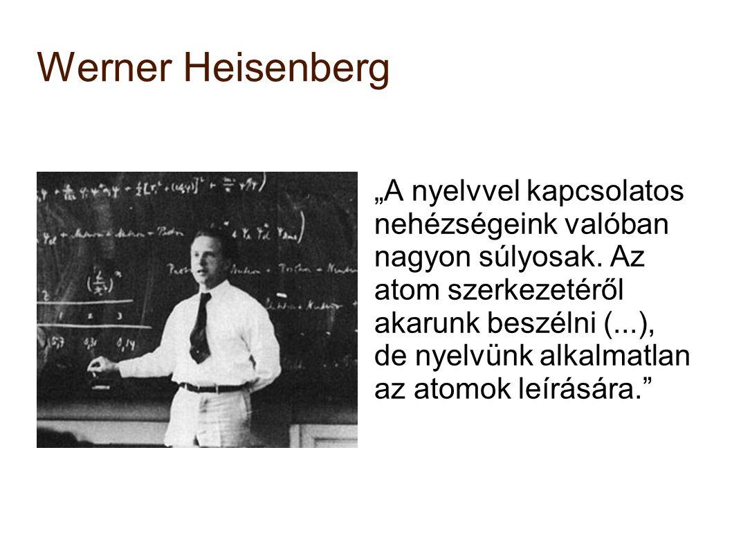"""Werner Heisenberg """"A nyelvvel kapcsolatos nehézségeink valóban nagyon súlyosak. Az atom szerkezetéről akarunk beszélni (...), de nyelvünk alkalmatlan"""