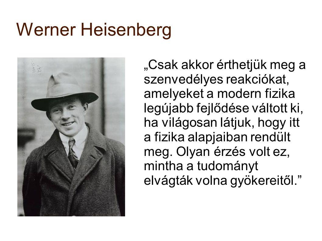 """Werner Heisenberg """"Csak akkor érthetjük meg a szenvedélyes reakciókat, amelyeket a modern fizika legújabb fejlődése váltott ki, ha világosan látjuk, h"""