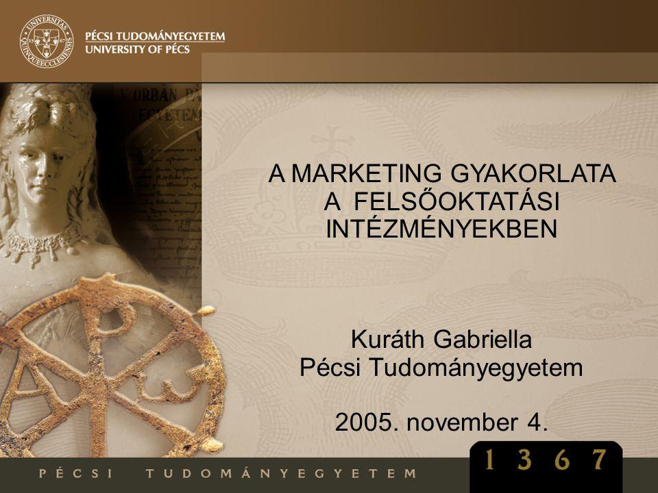 A MARKETING GYAKORLATA A FELSŐOKTATÁSI INTÉZMÉNYEKBEN Kuráth Gabriella Pécsi Tudományegyetem 2005. november 4.