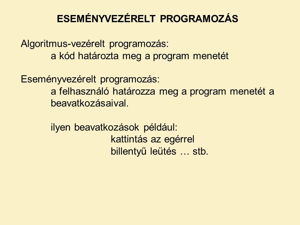 ESEMÉNYVEZÉRELT PROGRAMOZÁS Algoritmus-vezérelt programozás: a kód határozta meg a program menetét Eseményvezérelt programozás: a felhasználó határozz