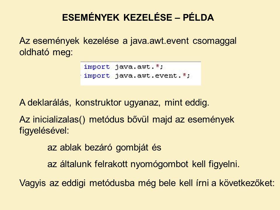 ESEMÉNYEK KEZELÉSE – PÉLDA Az események kezelése a java.awt.event csomaggal oldható meg: A deklarálás, konstruktor ugyanaz, mint eddig. Az inicializal