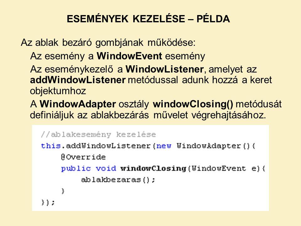 Az ablak bezáró gombjának működése: Az esemény a WindowEvent esemény Az eseménykezelő a WindowListener, amelyet az addWindowListener metódussal adunk