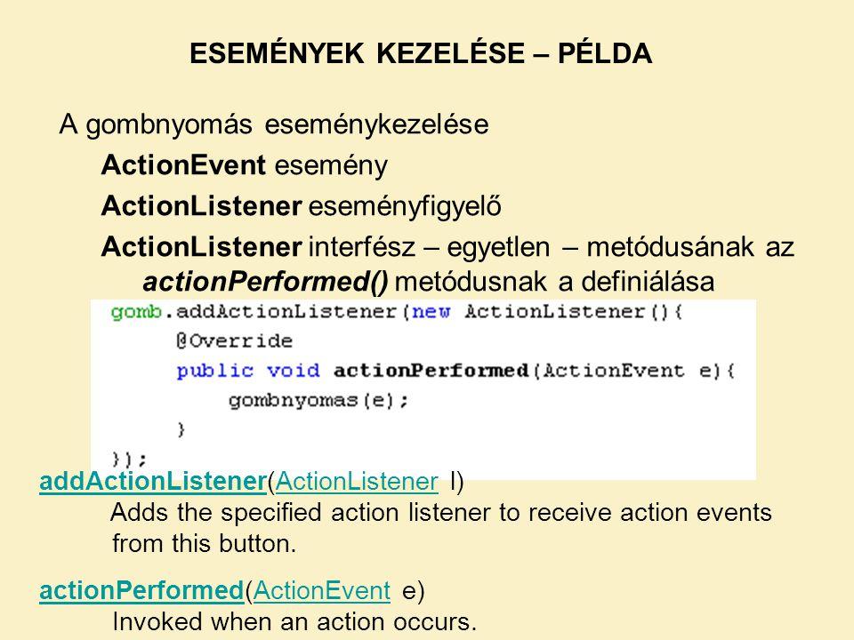 A gombnyomás eseménykezelése ActionEvent esemény ActionListener eseményfigyelő ActionListener interfész – egyetlen – metódusának az actionPerformed()