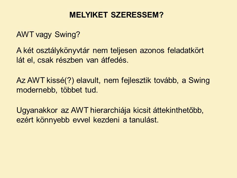 MELYIKET SZERESSEM? AWT vagy Swing? A két osztálykönyvtár nem teljesen azonos feladatkört lát el, csak részben van átfedés. Ugyanakkor az AWT hierarch