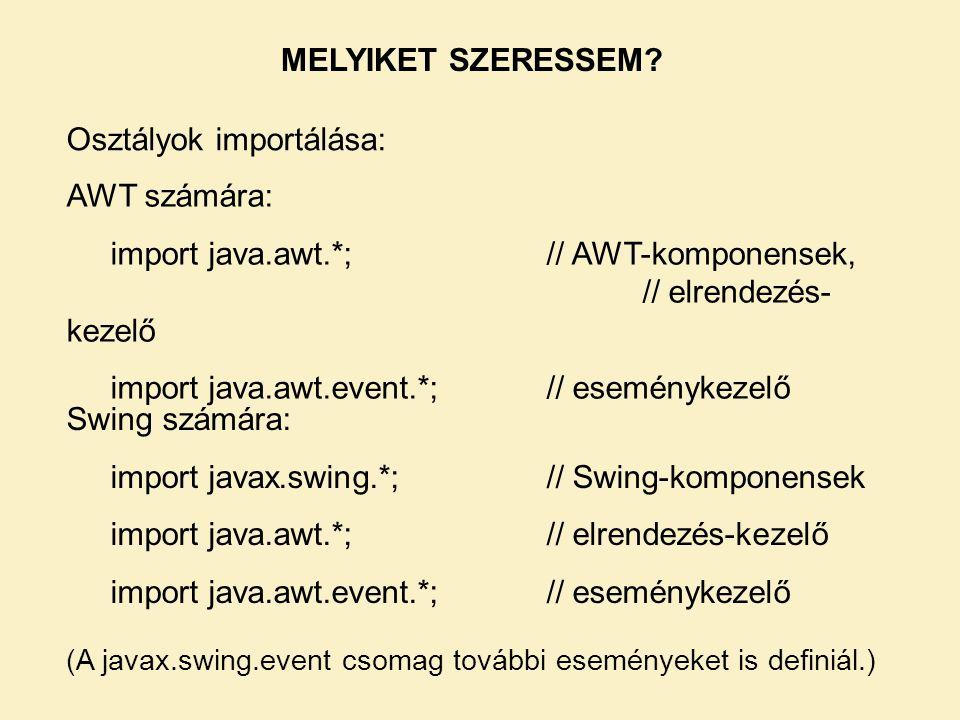 Osztályok importálása: AWT számára: import java.awt.*; // AWT-komponensek, // elrendezés- kezelő import java.awt.event.*;// eseménykezelő Swing számár