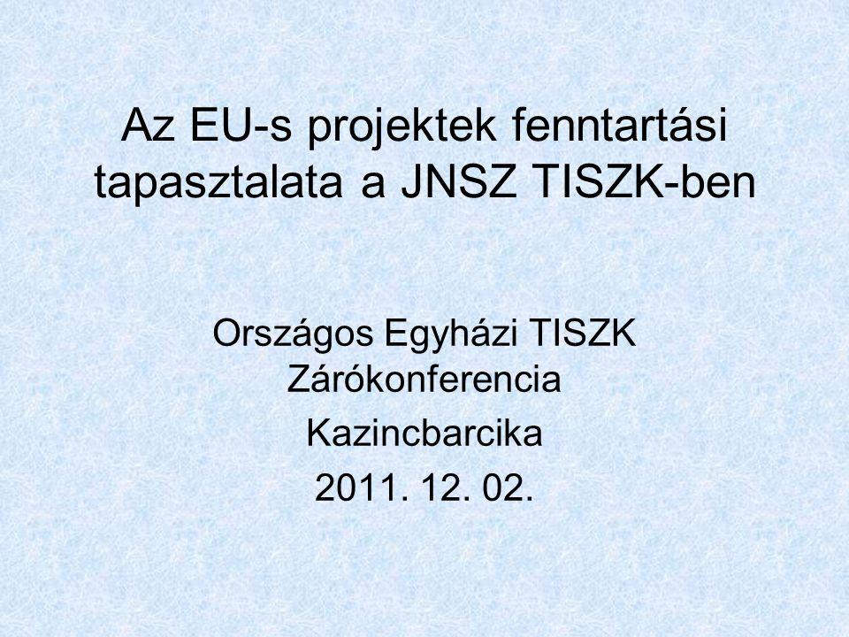 Az EU-s projektek fenntartási tapasztalata a JNSZ TISZK-ben Országos Egyházi TISZK Zárókonferencia Kazincbarcika 2011.